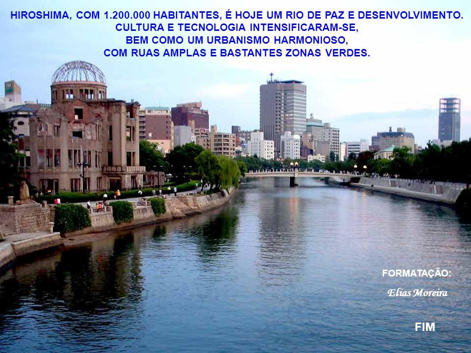 HIROSHIMA, COM 1.200.000 HABITANTES, É HOJE UM RIO DE PAZ E DESENVOLVIMENTO. CULTURA E TECNOLOGIA INTENSIFICARAM-SE, BEM COMO UM URBANISMO HARMONIOSO, COM RUAS AMPLAS E BASTANTES ZONAS VERDES.