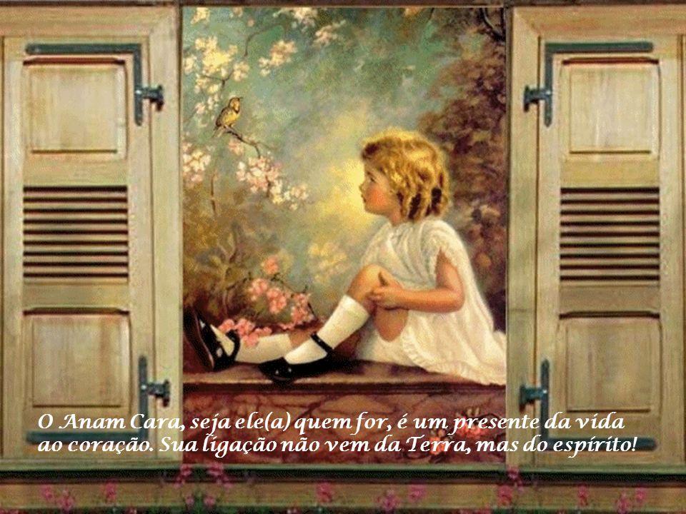 O Anam Cara, seja ele(a) quem for, é um presente da vida