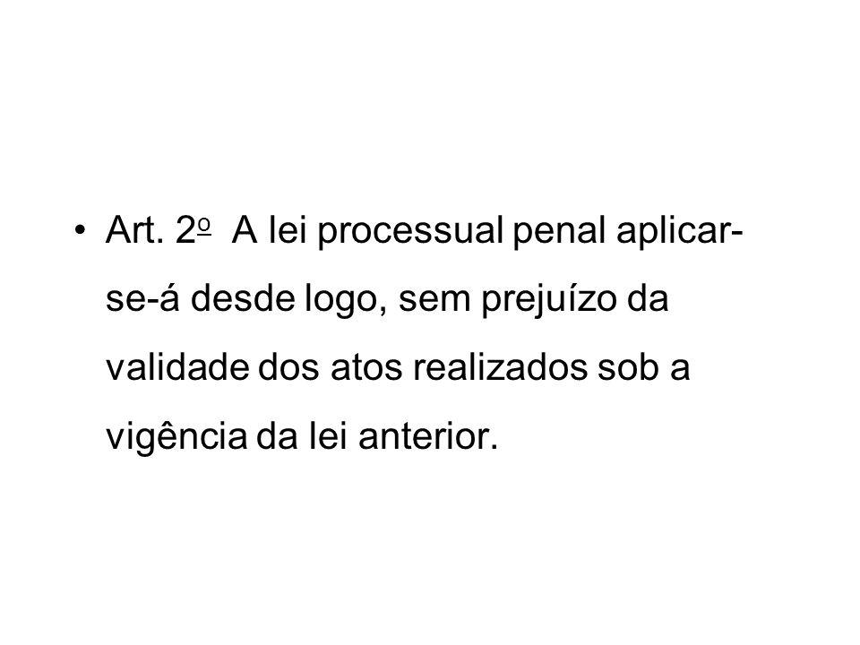 Art. 2o A lei processual penal aplicar-se-á desde logo, sem prejuízo da validade dos atos realizados sob a vigência da lei anterior.
