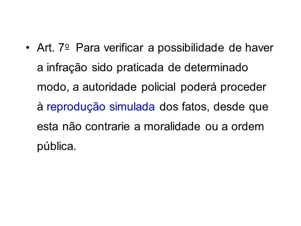 Art. 7o Para verificar a possibilidade de haver a infração sido praticada de determinado modo, a autoridade policial poderá proceder à reprodução simulada dos fatos, desde que esta não contrarie a moralidade ou a ordem pública.