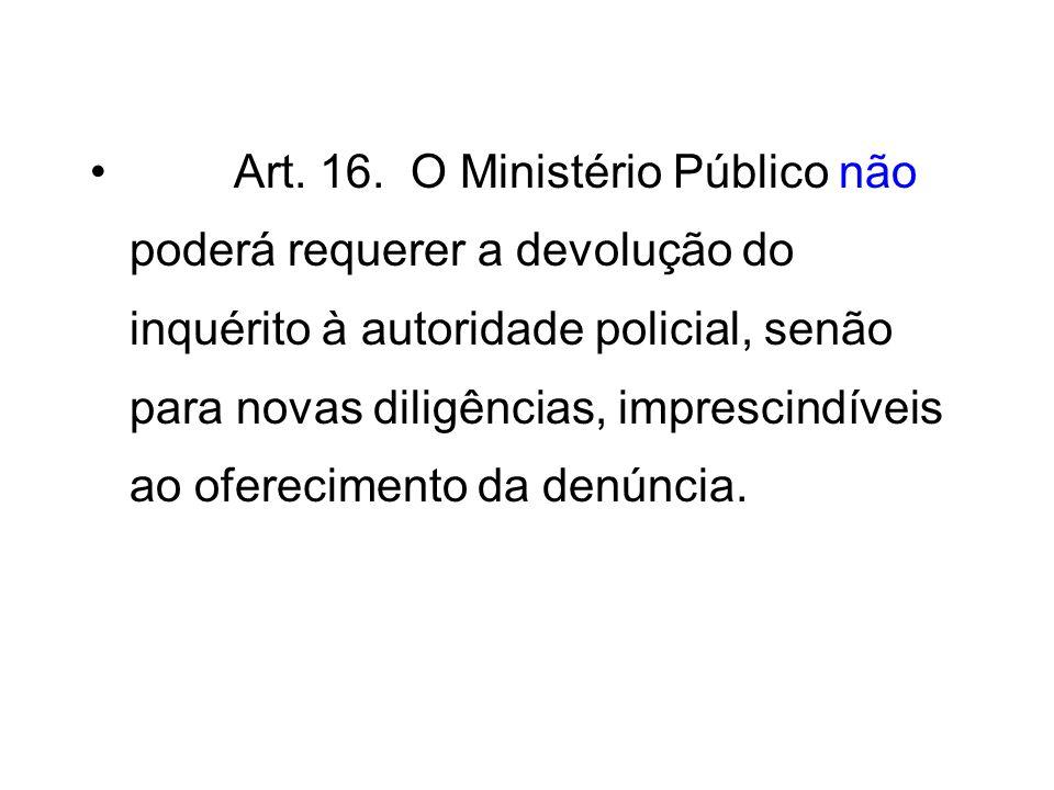Art. 16. O Ministério Público não poderá requerer a devolução do inquérito à autoridade policial, senão para novas diligências, imprescindíveis ao oferecimento da denúncia.