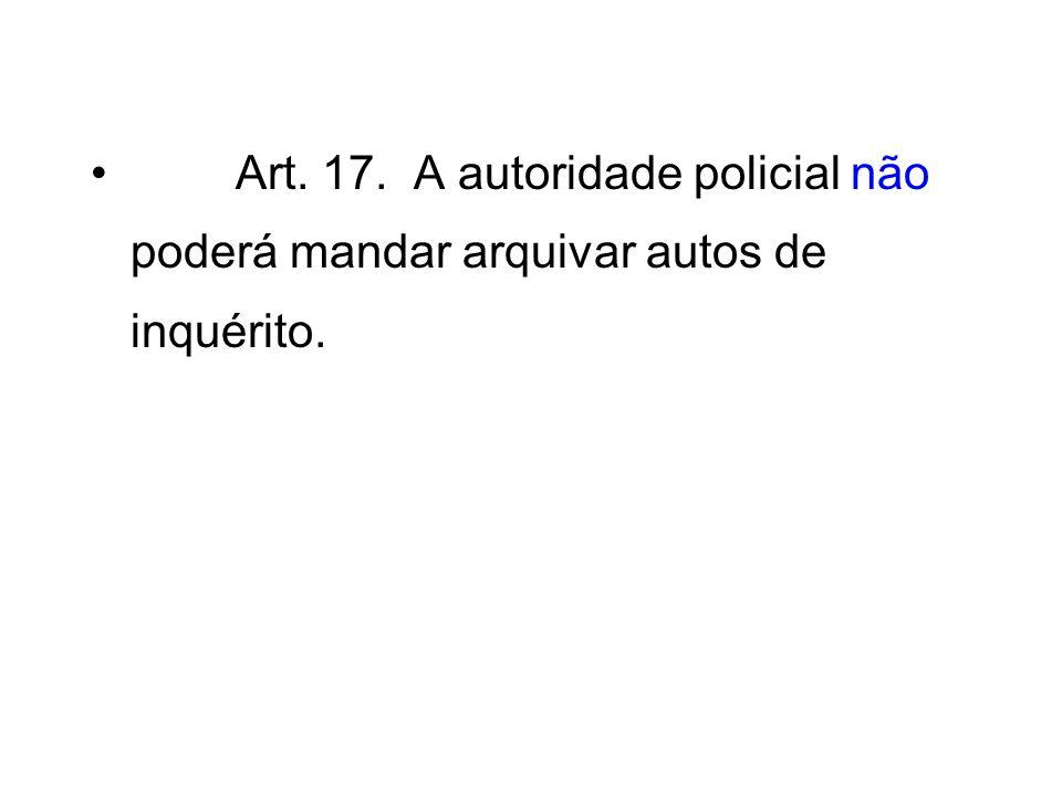 Art. 17. A autoridade policial não poderá mandar arquivar autos de inquérito.