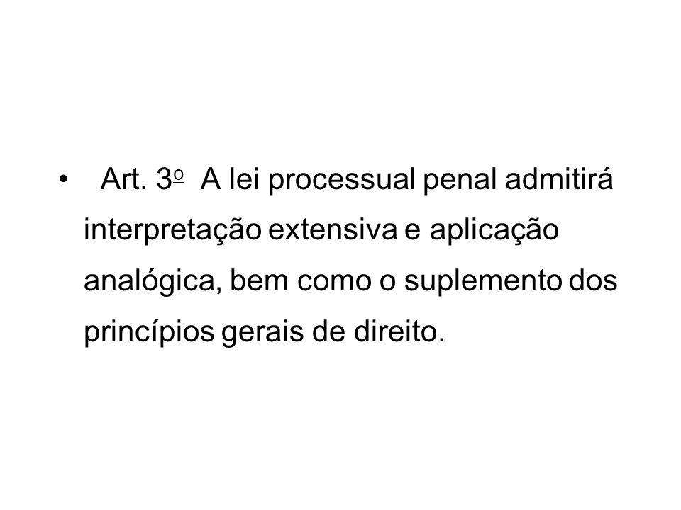 Art. 3o A lei processual penal admitirá interpretação extensiva e aplicação analógica, bem como o suplemento dos princípios gerais de direito.