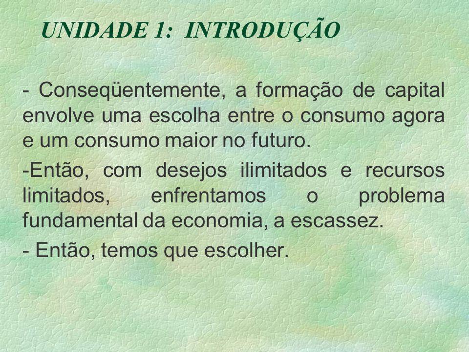 UNIDADE 1: INTRODUÇÃO - Conseqüentemente, a formação de capital envolve uma escolha entre o consumo agora e um consumo maior no futuro.