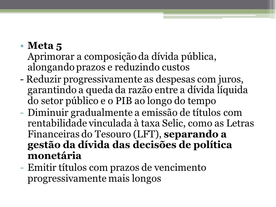 Meta 5 Aprimorar a composição da dívida pública, alongando prazos e reduzindo custos