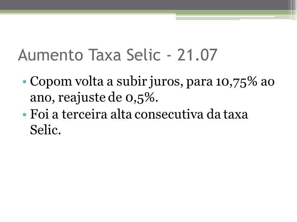 Aumento Taxa Selic - 21.07 Copom volta a subir juros, para 10,75% ao ano, reajuste de 0,5%.