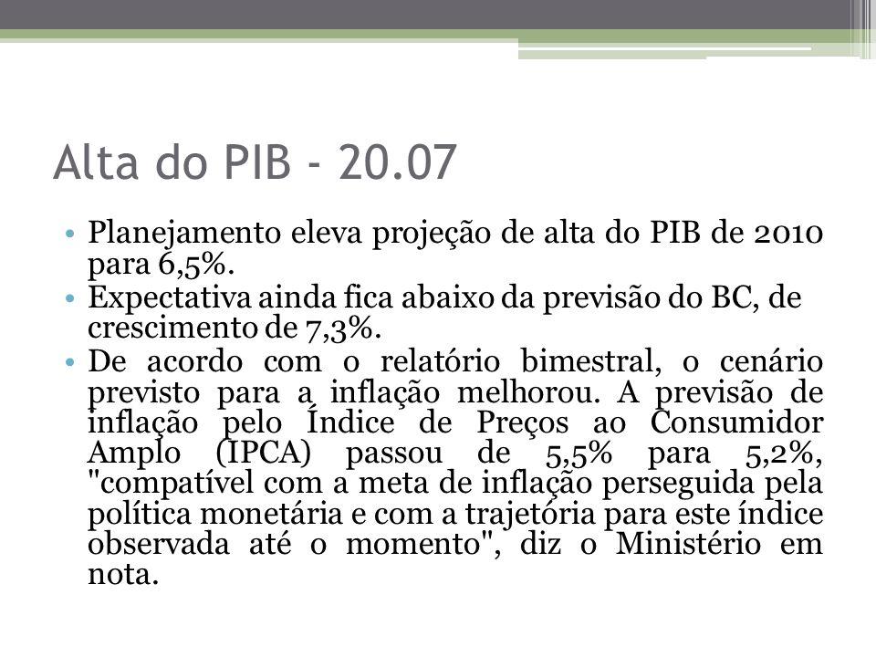 Alta do PIB - 20.07 Planejamento eleva projeção de alta do PIB de 2010 para 6,5%.