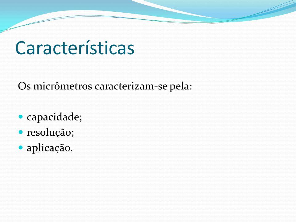 Características Os micrômetros caracterizam-se pela: capacidade;