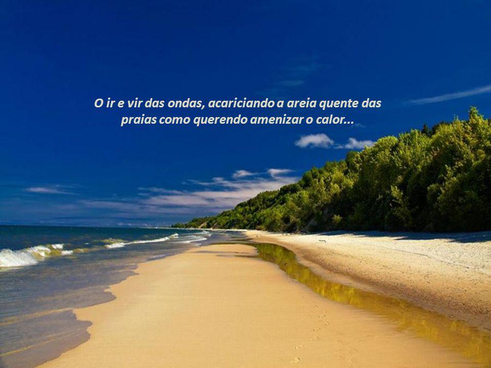 O ir e vir das ondas, acariciando a areia quente das praias como querendo amenizar o calor...