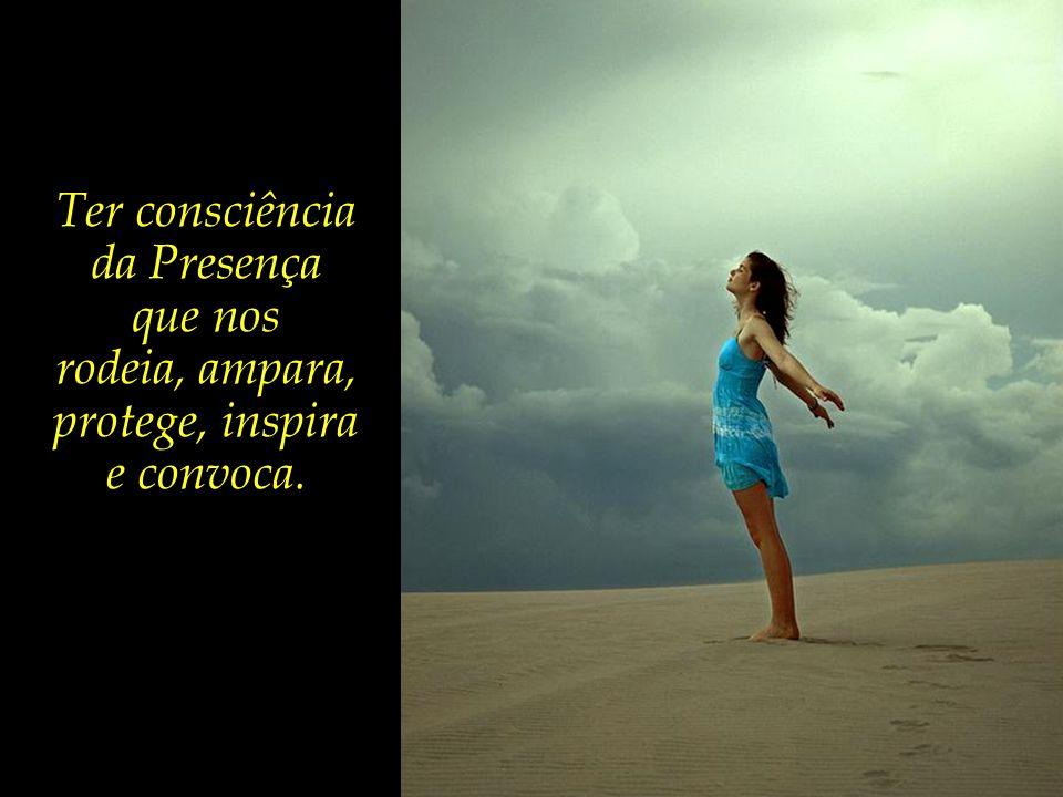Ter consciência da Presença que nos rodeia, ampara, protege, inspira e convoca.