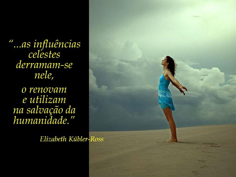 ...as influências celestes derramam-se nele, o renovam e utilizam
