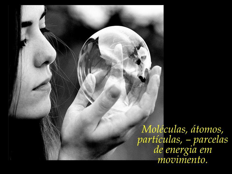 Moléculas, átomos, partículas, – parcelas de energia em movimento.