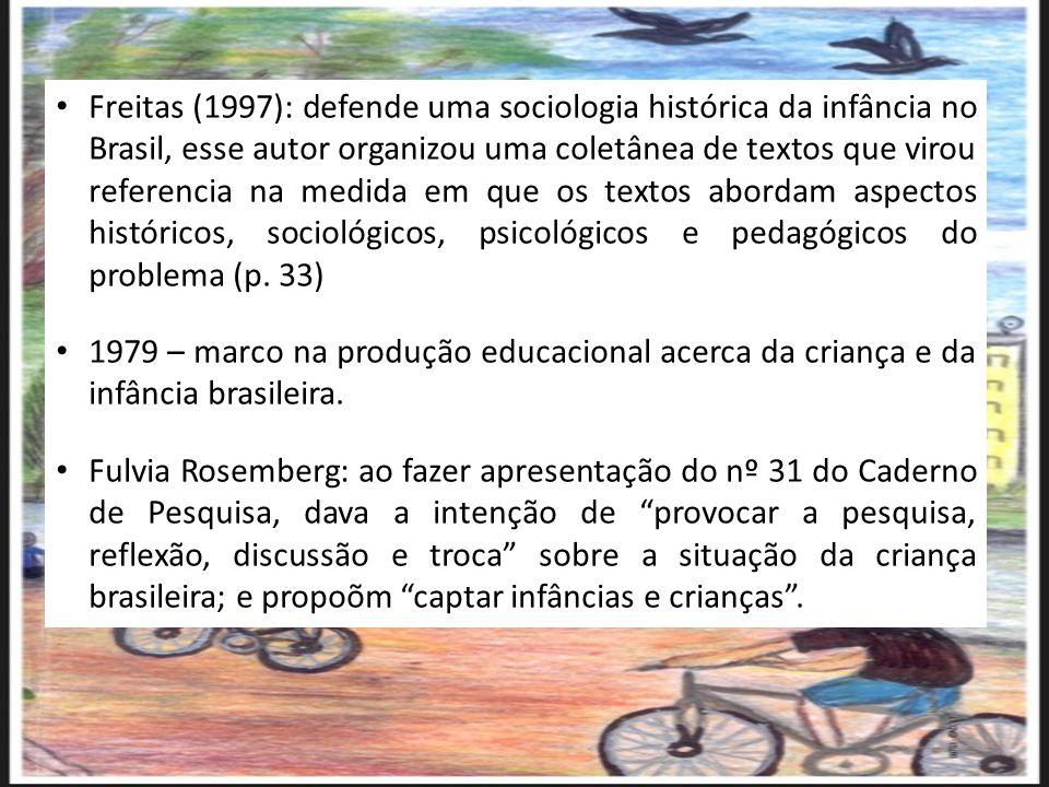 Freitas (1997): defende uma sociologia histórica da infância no Brasil, esse autor organizou uma coletânea de textos que virou referencia na medida em que os textos abordam aspectos históricos, sociológicos, psicológicos e pedagógicos do problema (p. 33)