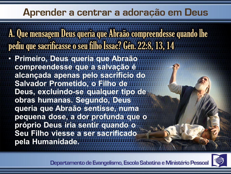 Primeiro, Deus queria que Abraão compreendesse que a salvação é alcançada apenas pelo sacrifício do Salvador Prometido, o Filho de Deus, excluindo-se qualquer tipo de obras humanas.
