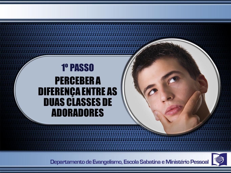PERCEBER A DIFERENÇA ENTRE AS DUAS CLASSES DE ADORADORES