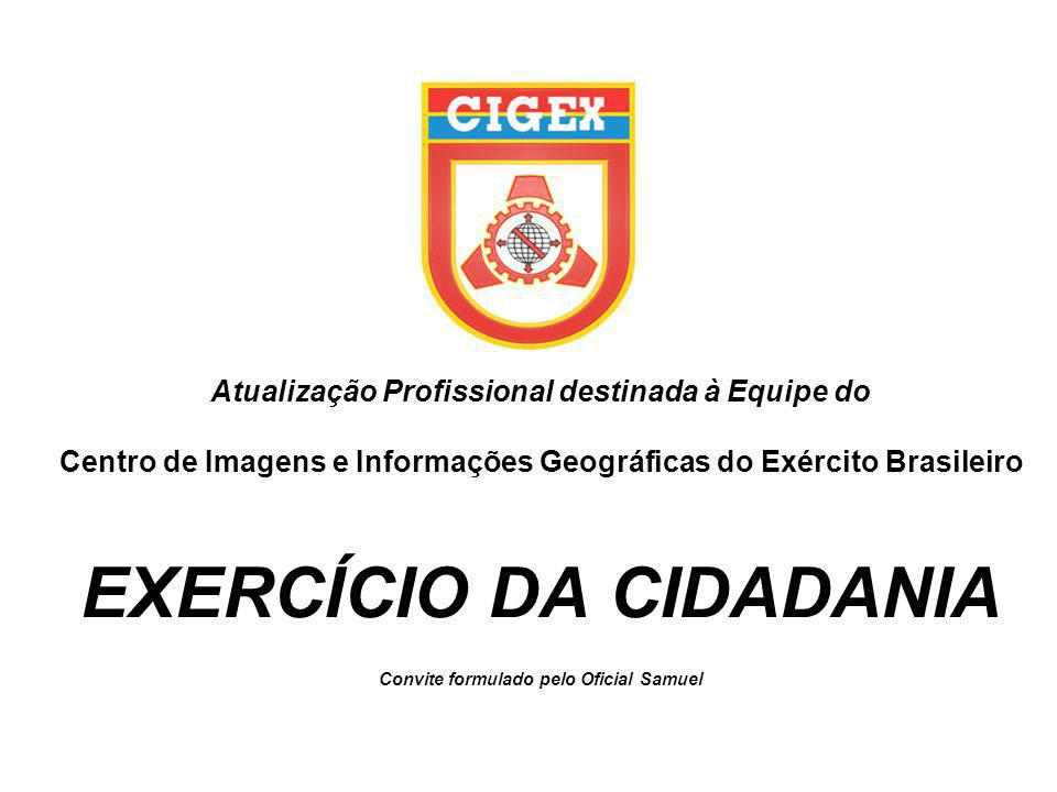 Atualização Profissional destinada à Equipe do Centro de Imagens e Informações Geográficas do Exército Brasileiro EXERCÍCIO DA CIDADANIA Convite formulado pelo Oficial Samuel