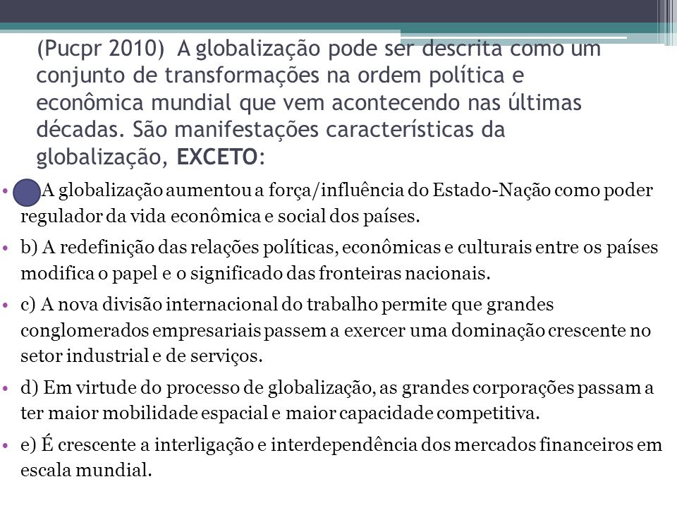 (Pucpr 2010) A globalização pode ser descrita como um conjunto de transformações na ordem política e econômica mundial que vem acontecendo nas últimas décadas. São manifestações características da globalização, EXCETO: