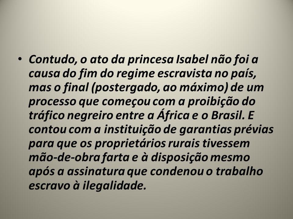 Contudo, o ato da princesa Isabel não foi a causa do fim do regime escravista no país, mas o final (postergado, ao máximo) de um processo que começou com a proibição do tráfico negreiro entre a África e o Brasil.