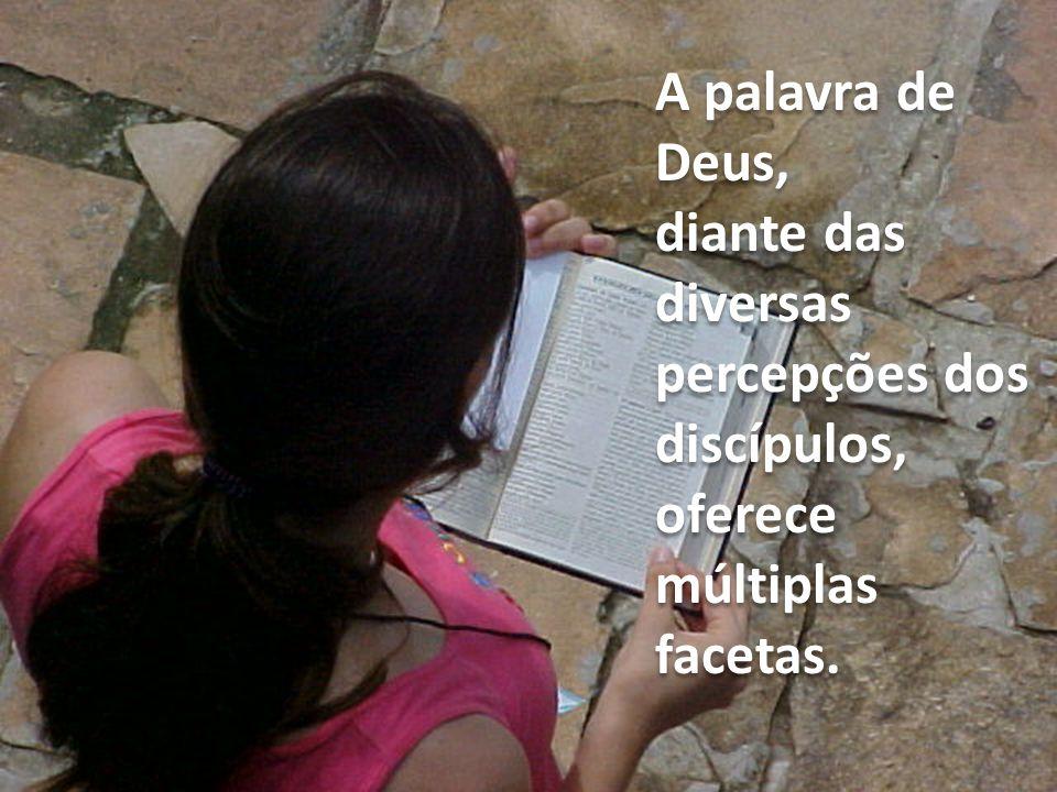 A palavra de Deus, diante das diversas percepções dos discípulos, oferece múltiplas facetas.