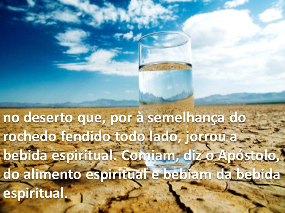 no deserto que, por à semelhança do rochedo fendido todo lado, jorrou a bebida espiritual. Comiam, diz o Apóstolo, do alimento espiritual e bebiam da bebida
