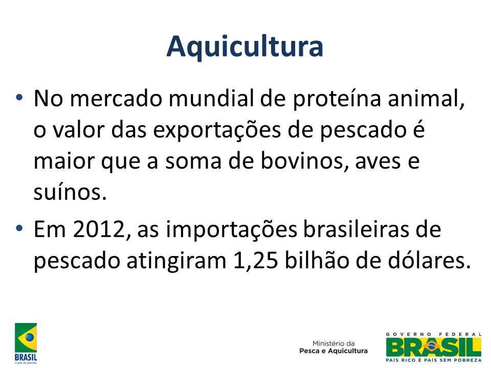 Aquicultura No mercado mundial de proteína animal, o valor das exportações de pescado é maior que a soma de bovinos, aves e suínos.