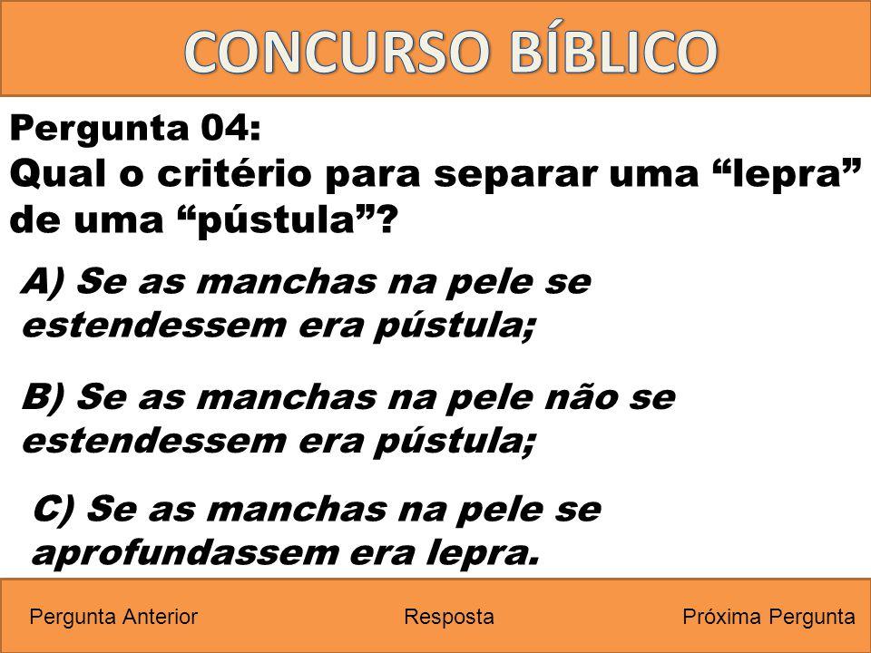 CONCURSO BÍBLICO Pergunta 04: Qual o critério para separar uma lepra de uma pústula A) Se as manchas na pele se estendessem era pústula;
