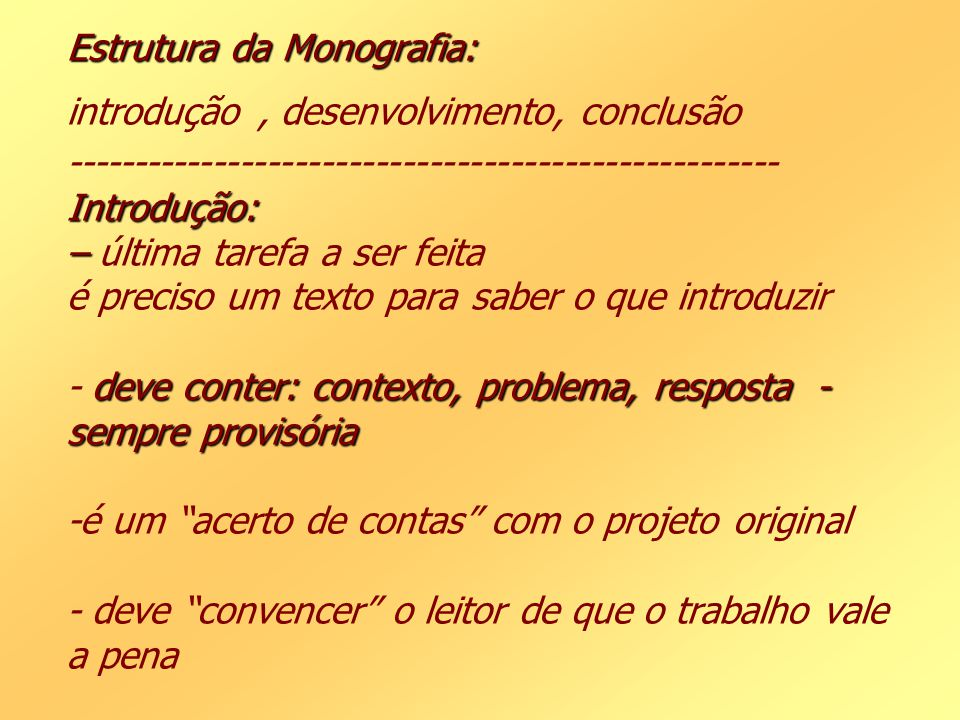 Estrutura da Monografia: introdução , desenvolvimento, conclusão ----------------------------------------------------- Introdução: – última tarefa a ser feita é preciso um texto para saber o que introduzir - deve conter: contexto, problema, resposta -sempre provisória -é um acerto de contas com o projeto original - deve convencer o leitor de que o trabalho vale a pena