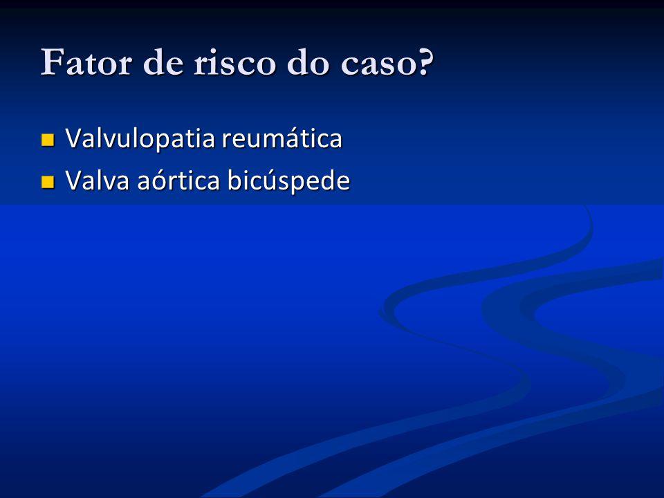 Fator de risco do caso Valvulopatia reumática Valva aórtica bicúspede