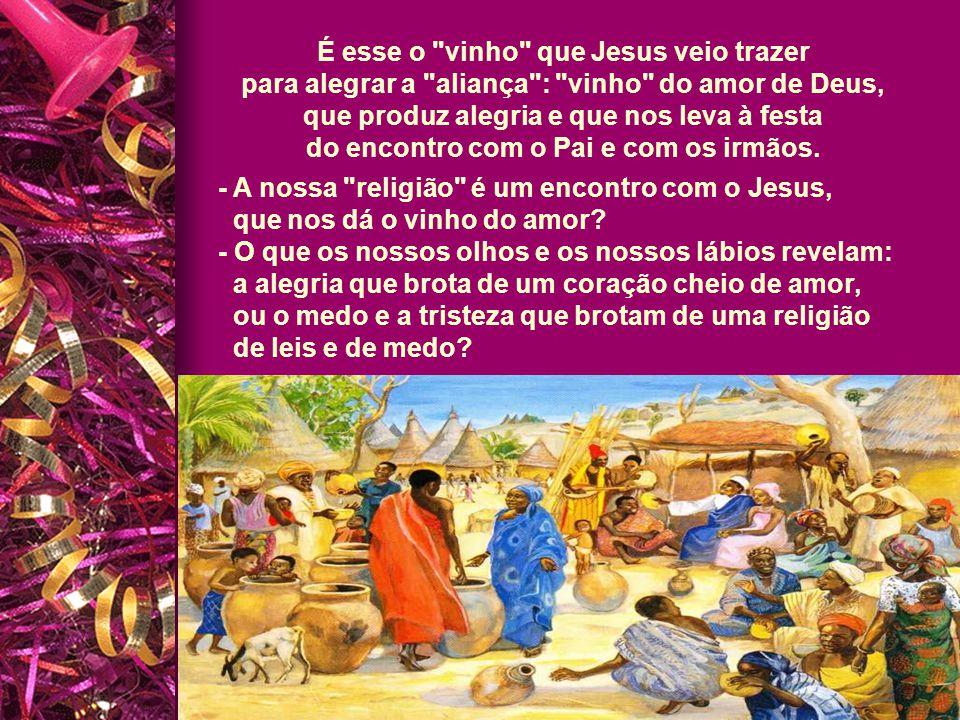 É esse o vinho que Jesus veio trazer para alegrar a aliança : vinho do amor de Deus,