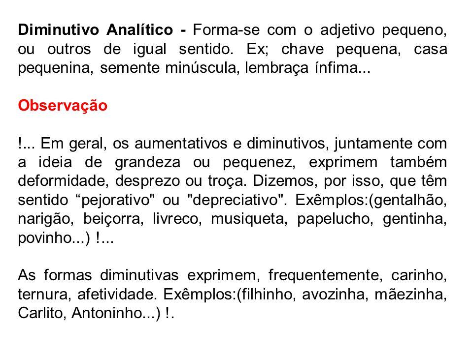 Diminutivo Analítico - Forma-se com o adjetivo pequeno, ou outros de igual sentido. Ex; chave pequena, casa pequenina, semente minúscula, lembraça ínfima...