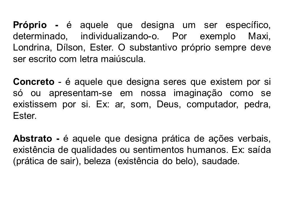 Próprio - é aquele que designa um ser específico, determinado, individualizando-o. Por exemplo Maxi, Londrina, Dílson, Ester. O substantivo próprio sempre deve ser escrito com letra maiúscula.