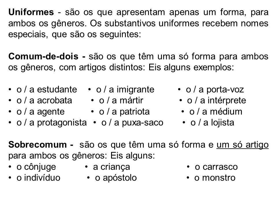 Uniformes - são os que apresentam apenas um forma, para ambos os gêneros. Os substantivos uniformes recebem nomes especiais, que são os seguintes: