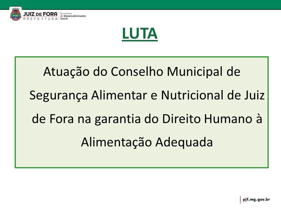 LUTA Atuação do Conselho Municipal de Segurança Alimentar e Nutricional de Juiz de Fora na garantia do Direito Humano à Alimentação Adequada.
