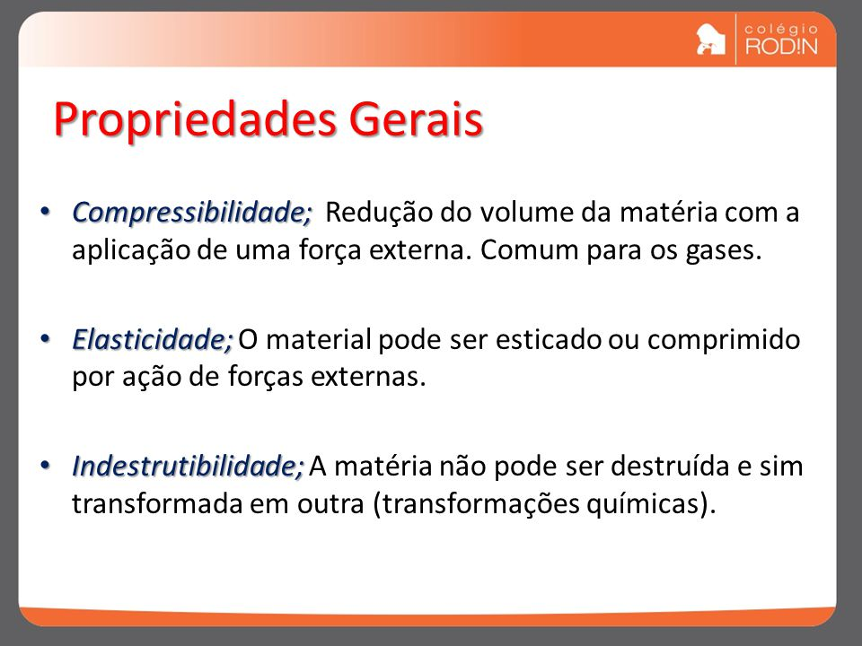 Propriedades Gerais Compressibilidade; Redução do volume da matéria com a aplicação de uma força externa. Comum para os gases.