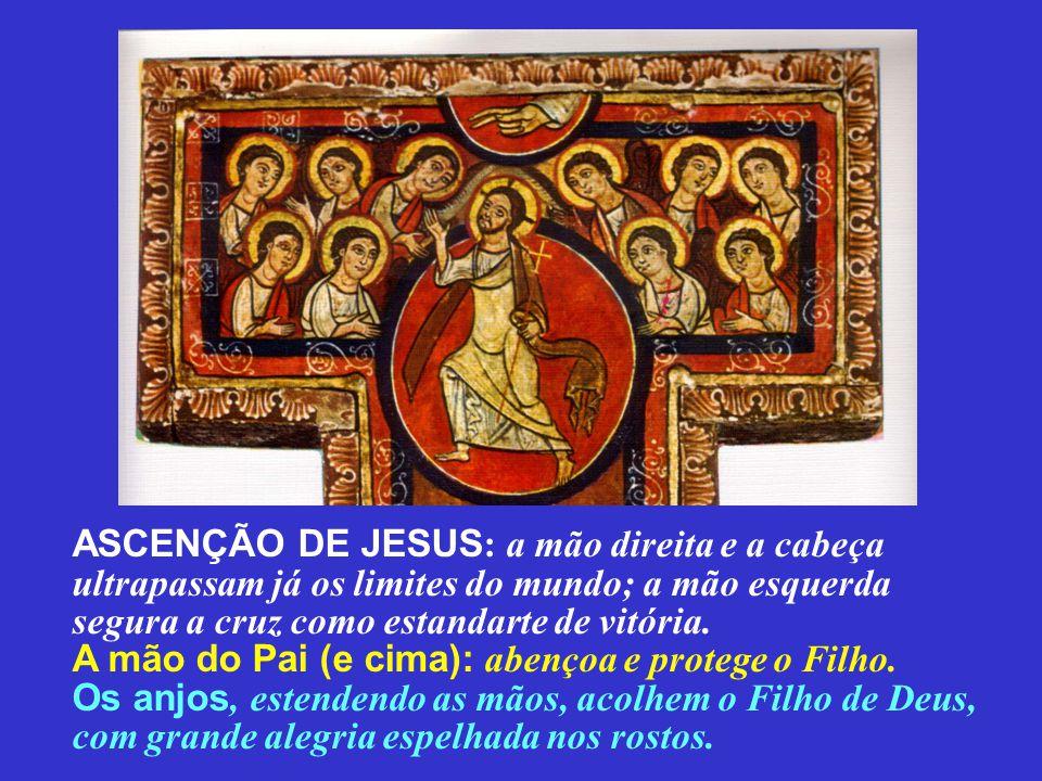 ASCENÇÃO DE JESUS: a mão direita e a cabeça ultrapassam já os limites do mundo; a mão esquerda segura a cruz como estandarte de vitória.