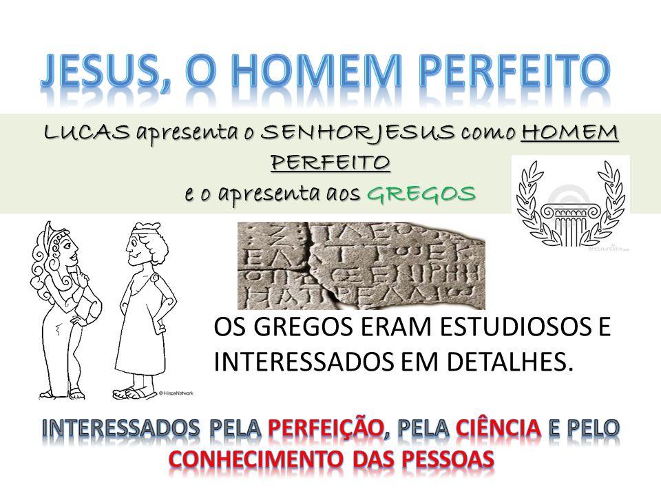 JESUS, O HOMEM PERFEITO LUCAS apresenta o SENHOR JESUS como HOMEM PERFEITO. e o apresenta aos GREGOS.
