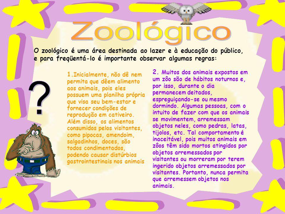 Zoológico O zoológico é uma área destinada ao lazer e à educação do público, e para freqüentá-lo é importante observar algumas regras: