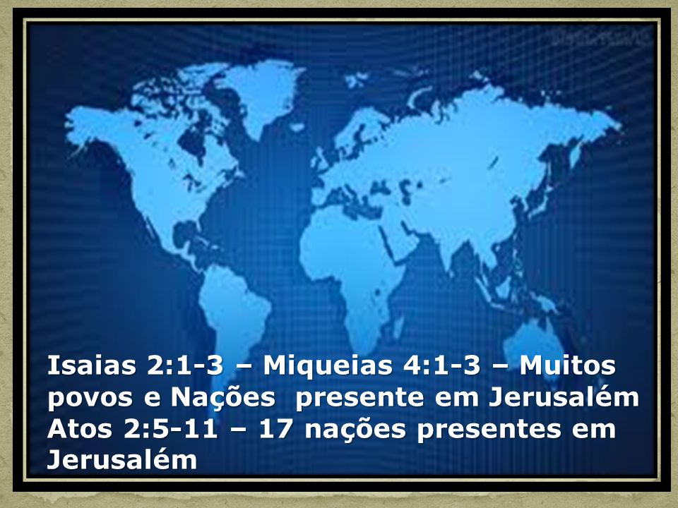 Isaias 2:1-3 – Miqueias 4:1-3 – Muitos povos e Nações presente em Jerusalém