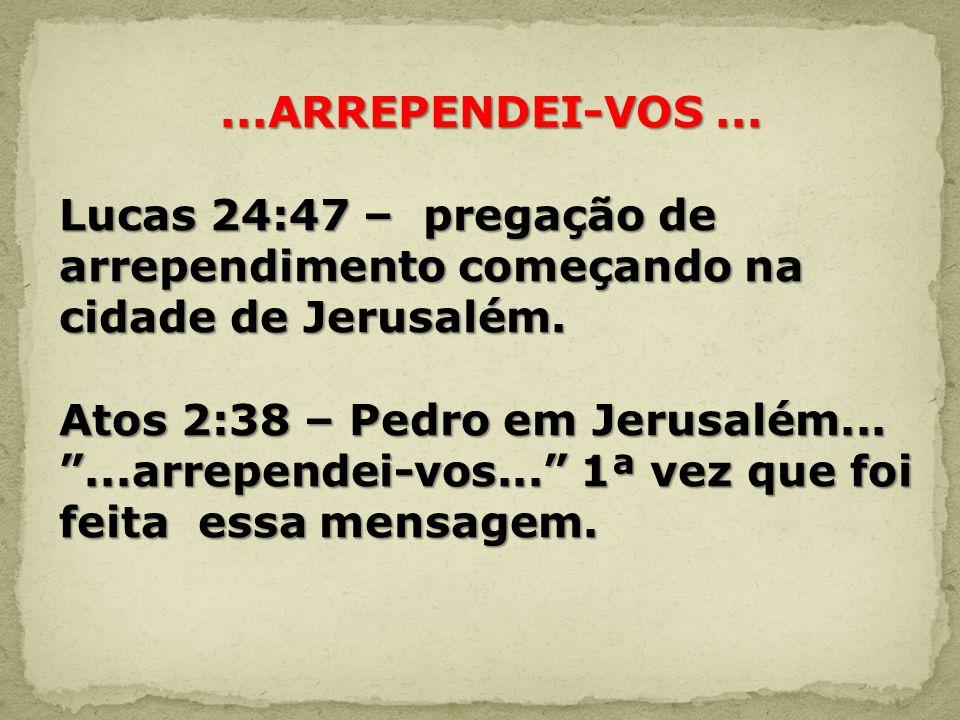 ...ARREPENDEI-VOS ... Lucas 24:47 – pregação de arrependimento começando na cidade de Jerusalém.