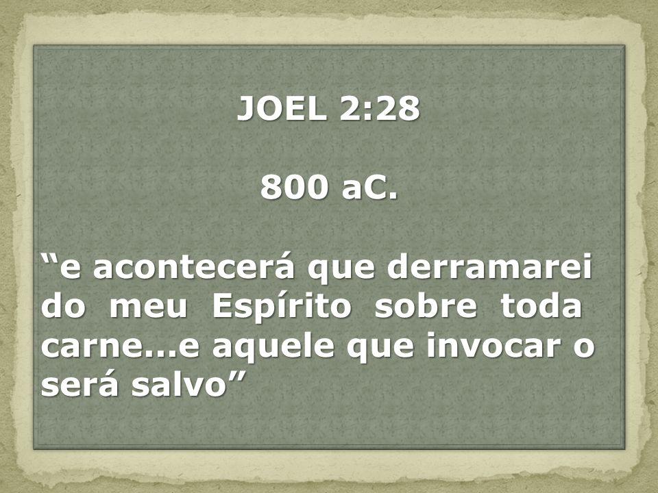 JOEL 2:28 800 aC. e acontecerá que derramarei. do meu Espírito sobre toda carne...e aquele que invocar o.