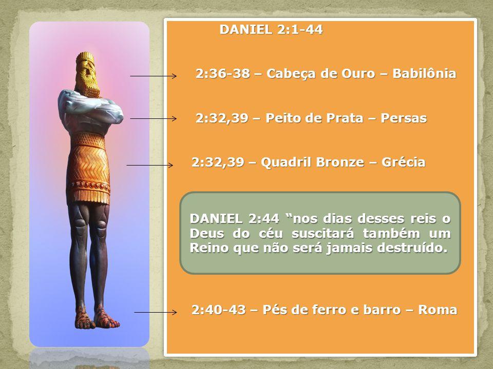 DANIEL 2:1-44 2:36-38 – Cabeça de Ouro – Babilônia. 2:32,39 – Peito de Prata – Persas. 2:32,39 – Quadril Bronze – Grécia.