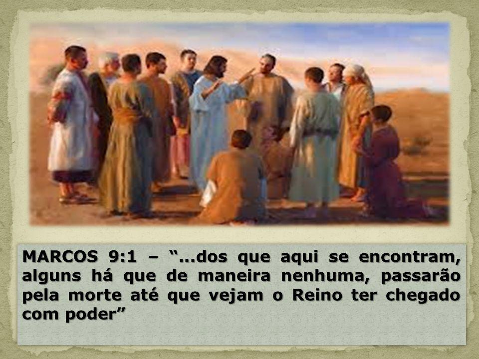 MARCOS 9:1 – ...dos que aqui se encontram, alguns há que de maneira nenhuma, passarão pela morte até que vejam o Reino ter chegado com poder