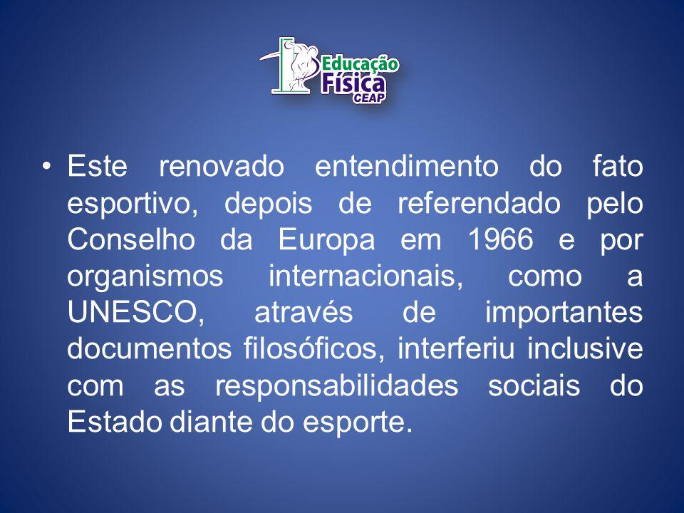Este renovado entendimento do fato esportivo, depois de referendado pelo Conselho da Europa em 1966 e por organismos internacionais, como a UNESCO, através de importantes documentos filosóficos, interferiu inclusive com as responsabilidades sociais do Estado diante do esporte.