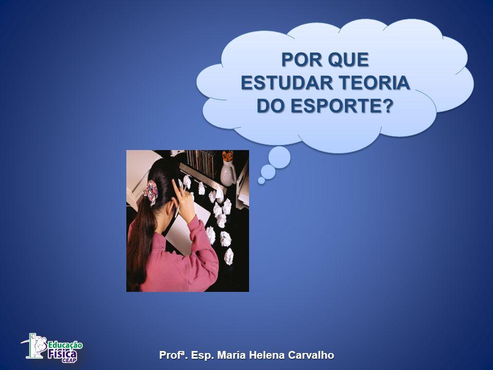 POR QUE ESTUDAR TEORIA DO ESPORTE Profª. Esp. Maria Helena Carvalho