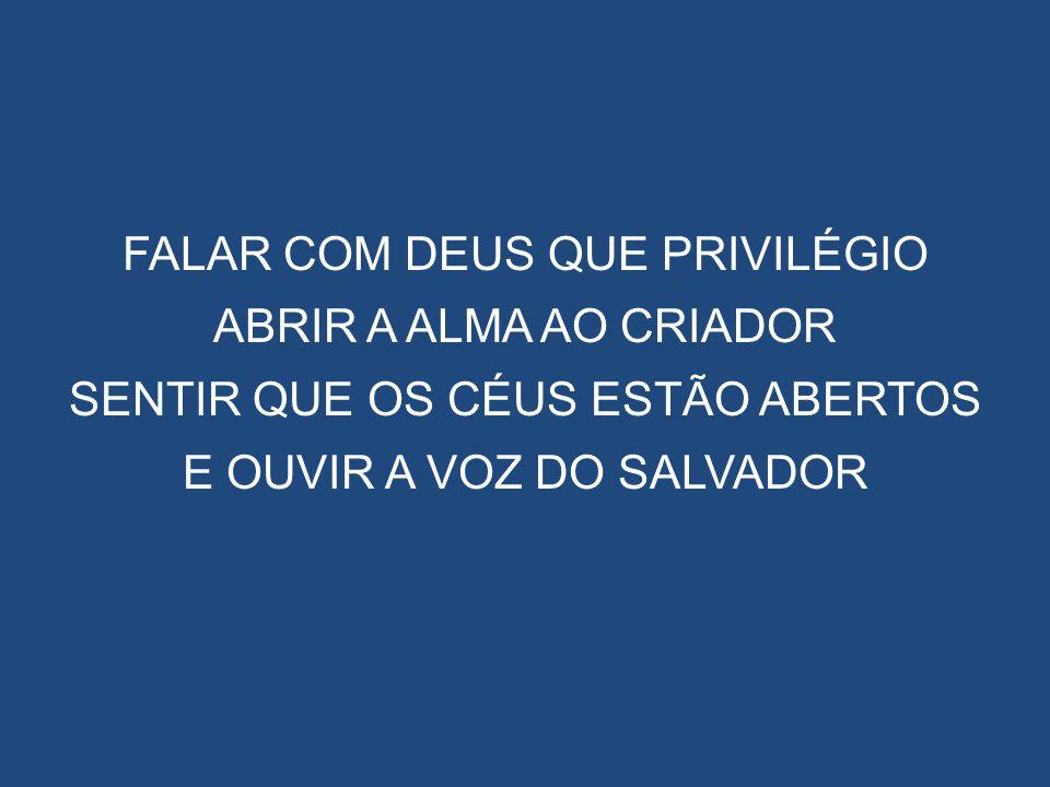 FALAR COM DEUS QUE PRIVILÉGIO ABRIR A ALMA AO CRIADOR