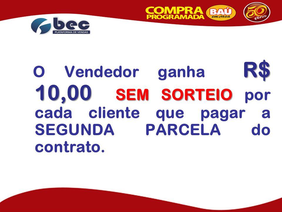O Vendedor ganha R$ 10,00 SEM SORTEIO por cada cliente que pagar a SEGUNDA PARCELA do contrato.