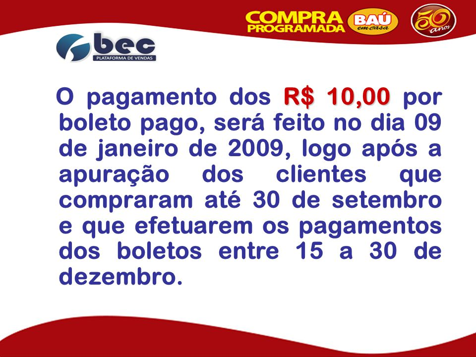 O pagamento dos R$ 10,00 por boleto pago, será feito no dia 09 de janeiro de 2009, logo após a apuração dos clientes que compraram até 30 de setembro e que efetuarem os pagamentos dos boletos entre 15 a 30 de dezembro.