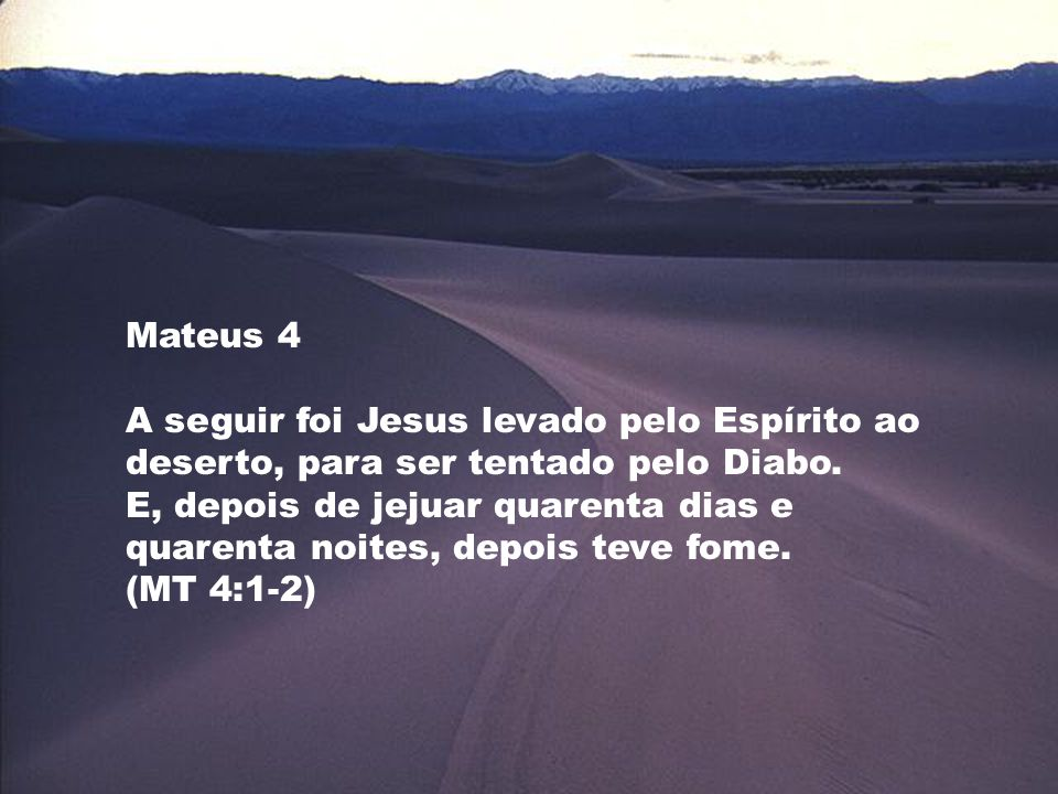 Mateus 4 A seguir foi Jesus levado pelo Espírito ao deserto, para ser tentado pelo Diabo.