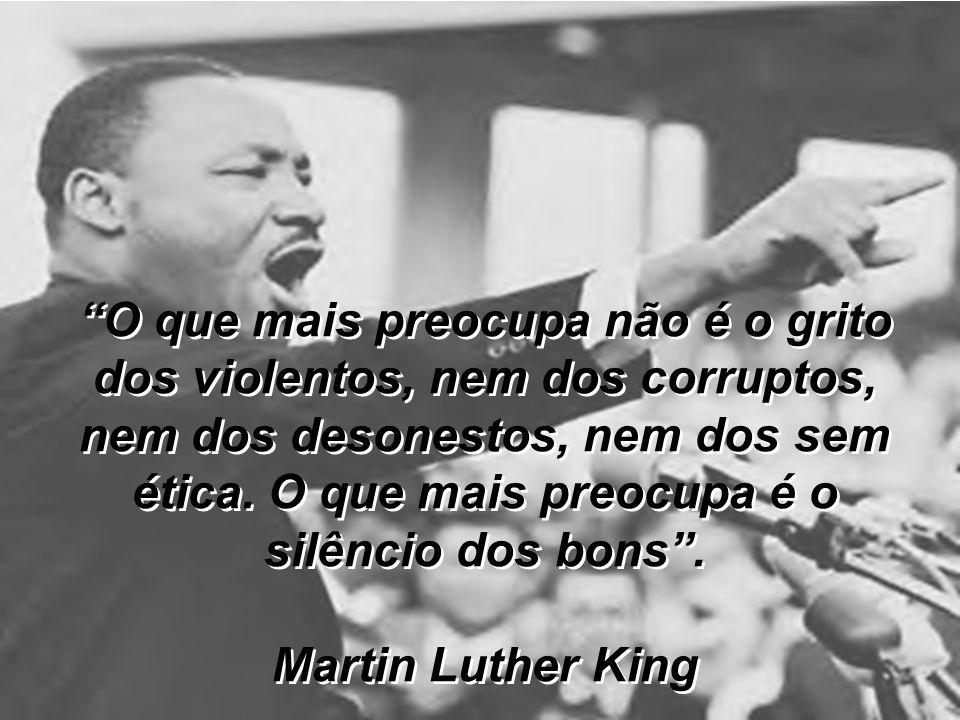 O que mais preocupa não é o grito dos violentos, nem dos corruptos, nem dos desonestos, nem dos sem ética. O que mais preocupa é o silêncio dos bons .