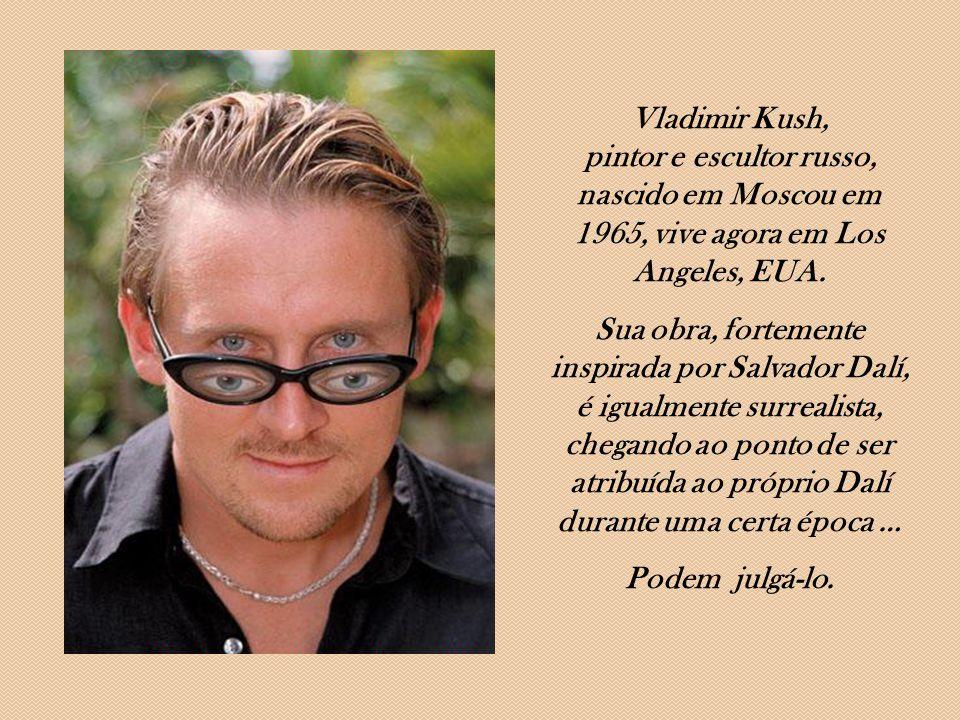 Vladimir Kush, pintor e escultor russo, nascido em Moscou em 1965, vive agora em Los Angeles, EUA.